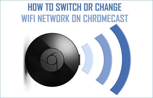 How to Switch or Change WiFi Network On Chromecast