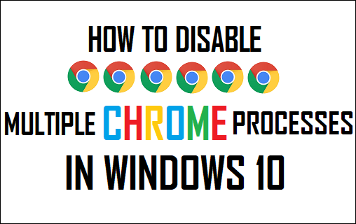 Disable Multiple Chrome Processes In Windows 10