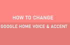 Change Google Home Voice and Accent