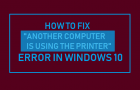 "Fix ""Another Computer is Using the Printer"" Error in Windows 10"
