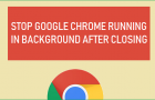 Stop Google Chrome Running in Background After Closing