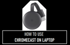 Use Chromecast on Laptop