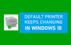 Default Printer Keeps Changing in Windows 10