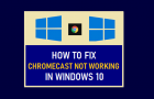 Fix Chromecast Not Working in Windows 10