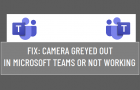 Camera Greyed Out in Microsoft Teams Or Not Working
