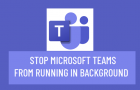 Stop Microsoft Teams from Running in Background