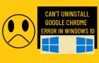Can't Uninstall Google Chrome Error in Windows 10